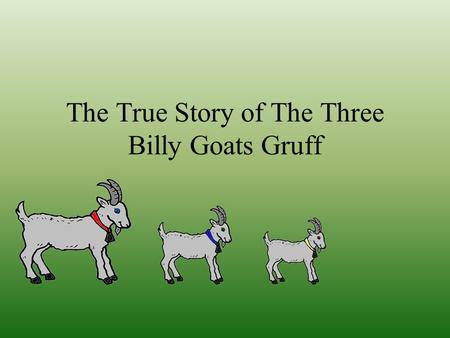 The True Story of The Three Billy Goats Gruff These are the three billy goats from the village of gruff. The three billy goats are brothers.There is.