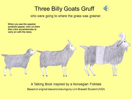 Three Billy Goats Gruff who were going to where the grass was greener. A Talking Book inspired by a Norwegian Folktale Based on original idea and drawings.