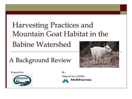 Harvesting Practices and Mountain Goat Habitat in the Babine Watershed A Background Review Prepared for:By: Megan D'Arcy, R.P.Bio.