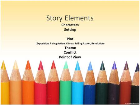 Story Elements Characters Setting Plot (Exposition, Rising Action, Climax, Falling Action, Resolution) Theme Conflict Point of View.