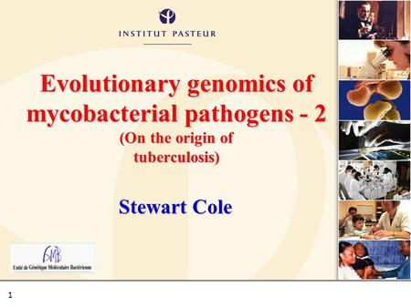 1 Evolutionary genomics of mycobacterial pathogens - 2 (On the origin of tuberculosis) Stewart Cole.