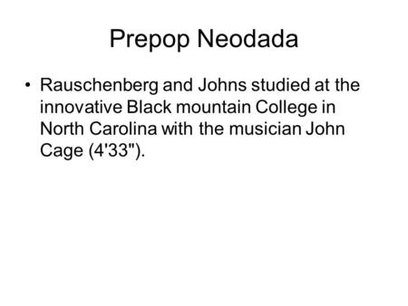 Prepop Neodada Rauschenberg and Johns studied at the innovative Black mountain College in North Carolina with the musician John Cage (4'33).