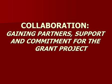 COLLABORATION: GAINING PARTNERS, SUPPORT AND COMMITMENT FOR THE GRANT PROJECT.