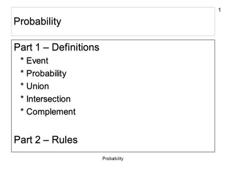 1 Probability Part 1 – Definitions * Event * Probability * Union * Intersection * Complement Part 2 – Rules Part 1 – Definitions * Event * Probability.