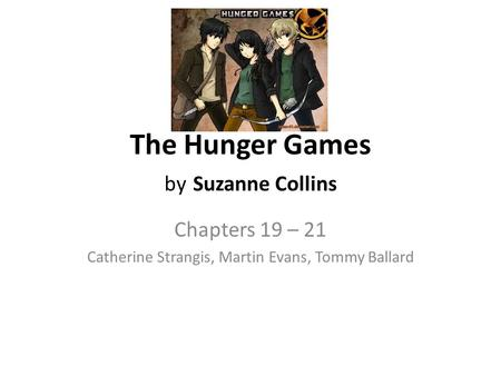 The Hunger Games by Suzanne Collins Chapters 19 – 21 Catherine Strangis, Martin Evans, Tommy Ballard.