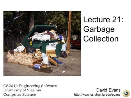 David Evans  CS201j: Engineering Software University of Virginia Computer Science Lecture 21: Garbage Collection.