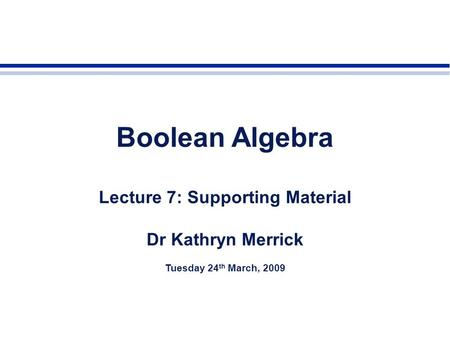 Boolean Algebra Lecture 7: Supporting Material Dr Kathryn Merrick Tuesday 24 th March, 2009.