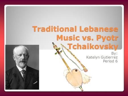 Traditional Lebanese Music vs. Pyotr Tchaikovsky By: Katelyn Gutierrez Period 6.