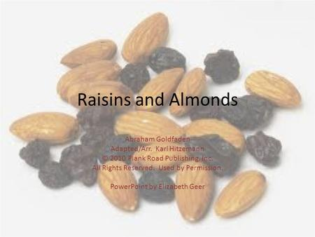 Raisins and Almonds Abraham Goldfaden Adapted/Arr. Karl Hitzemann © 2010 Plank Road Publishing, Inc. All Rights Reserved. Used by Permission. PowerPoint.