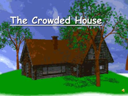 The Crowded House What is the setting of the story? B. a barn A. a one room cottage C. a farmhouse D. a two bedroom cabin.