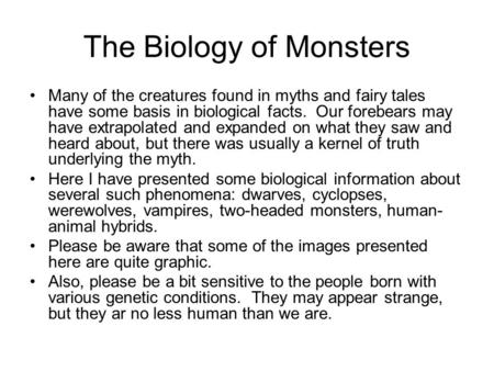 The Biology of Monsters Many of the creatures found in myths <strong>and</strong> fairy tales have some basis in biological facts. Our forebears may have extrapolated <strong>and</strong>.
