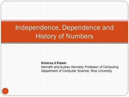 Independence, Dependence and History of Numbers 1 Krishna.V.Palem Kenneth and Audrey Kennedy Professor of Computing Department of Computer Science, Rice.