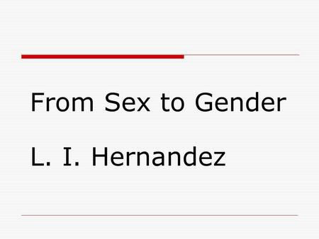 From Sex to Gender L. I. Hernandez. Sex  From Latin secare, to divide. Used to refer to: Sexual intercourse Male/female.