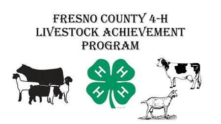 Fresno County 4-H Livestock Achievement Program. Overview, Purpose, & Goals WHAT: Fresno County 4-H is starting a Livestock Achievement Program beginning.