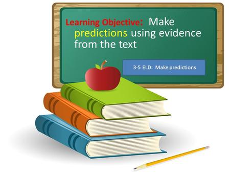 Learning Objective : Make predictions using evidence from the text 3-5 ELD: Make predictions.