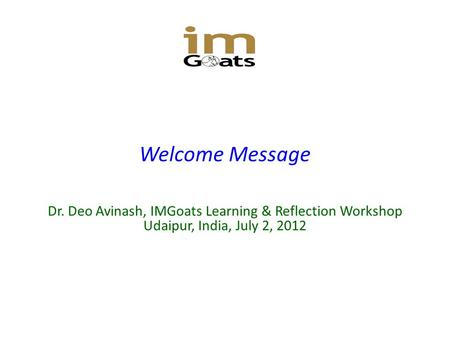 Welcome Message Dr. Deo Avinash, IMGoats Learning & Reflection Workshop Udaipur, India, July 2, 2012.