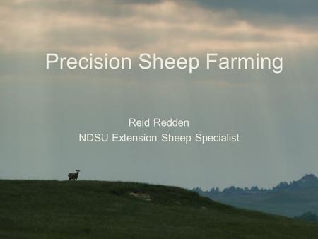 Precision Sheep Farming Reid Redden NDSU Extension Sheep Specialist.