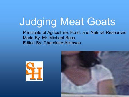 Judging Meat Goats Principals of Agriculture, Food, and Natural Resources Made By: Mr. Michael Baca Edited By: Charolette Atkinson.