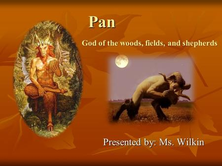 Pan Presented by: Ms. Wilkin God of the woods, fields, and shepherds.