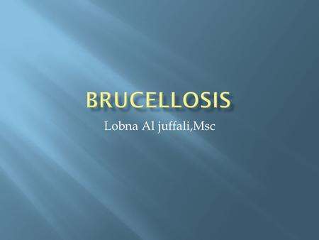 Lobna Al juffali,Msc.  Brucellosis is a worldwide zoonosis caused by infection with the bacterial genus Brucella.  It is primarily a contagious disease.