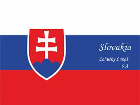 Lahučký Lukáš 6.A. ∘Slovakia-Slovak Republic ∘The longest river ∘Big cities ∘The biggest national park ∘Bratislava ∘The biggest wooden altar in the world.