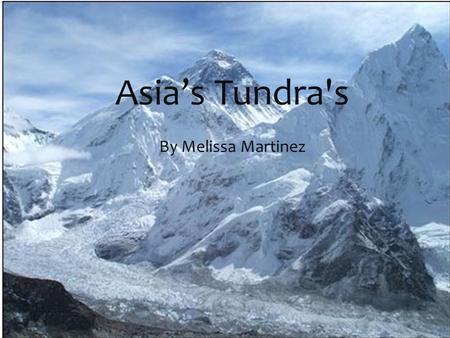 Asia's Tundra's By Melissa Martinez  The biome that I picked is mountains. In the Himalayan mountains of Asia it tends to be below zero degrees.(Fahrenheit)
