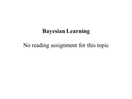 Bayesian Learning No reading assignment for this topic