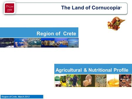 Region of Crete, March 2012 Agricultural & Nutritional Profile Region of Crete The Land of Cornucopia * Region of Crete, March 2012.