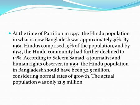 At the time of Partition in 1947, the Hindu population in what is now Bangladesh was approximately 31%. By 1961, Hindus comprised 19% of the population,