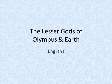 The Lesser Gods of Olympus & Earth English I. Eros Cupid God of Love Son of Aphrodite Married to Psyche.