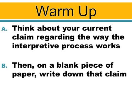 A. Think about your current claim regarding the way the interpretive process works B. Then, on a blank piece of paper, write down that claim.