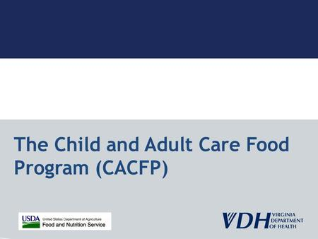 The Child and Adult Care Food Program (CACFP). Goal of the CACFP Subsidize eligible institutions for serving nutritious meals to children and eligible.