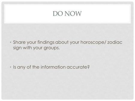 Do Now Share your findings about your horoscope/ zodiac sign with your groups. Is any of the information accurate?