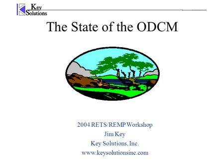 The State of the ODCM 2004 RETS/REMP Workshop Jim Key Key Solutions, Inc. www.keysolutionsinc.com.