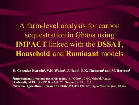 A farm-level analysis for carbon sequestration in Ghana using IMPACT linked with the DSSAT, Household and Ruminant models E. González-Estrada 1, V.K. Walen.