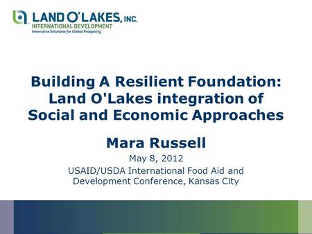 Building A Resilient Foundation: Land O'Lakes integration of Social and Economic Approaches Mara Russell May 8, 2012 USAID/USDA International Food Aid.