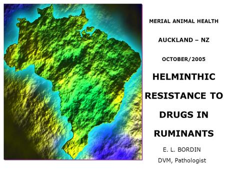 MERIAL ANIMAL HEALTH AUCKLAND – NZ OCTOBER/2005 HELMINTHIC RESISTANCE TO DRUGS IN RUMINANTS E. L. BORDIN DVM, Pathologist.