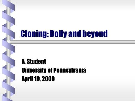 Cloning: Dolly and beyond A. Student University of Pennsylvania April 10, 2000.