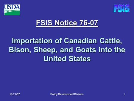 11/21/07 Policy Development Division 1 FSIS Notice 76-07 Importation of Canadian Cattle, Bison, Sheep, and Goats into the United States.