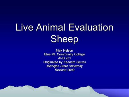 Live Animal Evaluation Sheep Nick Nelson Blue Mt. Community College ANS 231 Originated by Kenneth Geuns Michigan State University Revised 2009.
