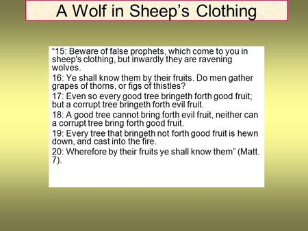 "A Wolf in Sheep's Clothing ""15: Beware of false prophets, which come to you in sheep's clothing, but inwardly they are ravening wolves. 16: Ye shall know."