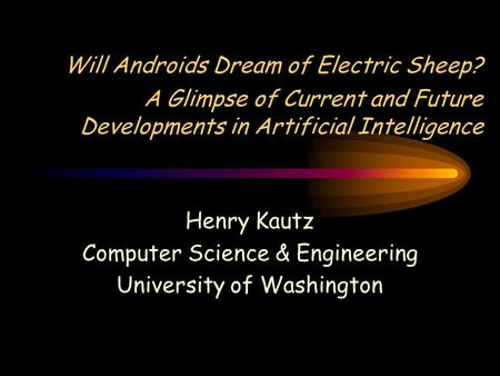 Will Androids Dream of Electric Sheep? A Glimpse of Current and Future Developments in Artificial Intelligence Henry Kautz Computer Science & Engineering.