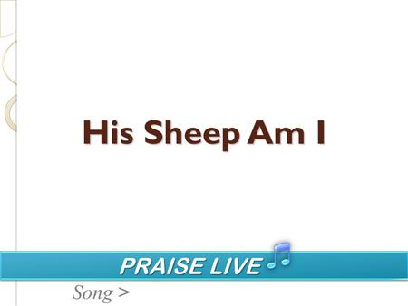 PRAISE LIVE PRAISE LIVE Song > His Sheep Am I. PRAISE LIVE PRAISE LIVE Song > In God's green pastures feeding by His cool waters lie; Soft in the evening.