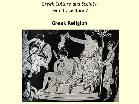 Greek Culture and Society Term II, Lecture 7 Greek Religion.