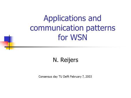 Applications and communication patterns for WSN N. Reijers Consensus day TU Delft February 7, 2003.