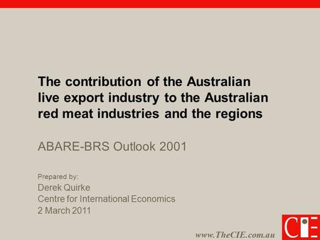 Www.TheCIE.com.au The contribution of the Australian live export industry to the Australian red meat industries and the regions Prepared by: Derek Quirke.
