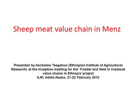 Sheep meat value chain in Menz Presented by Aschalew Tsegahun (Ethiopian Institute of Agricultural Research) at the Inception meeting for the 'Fodder and.