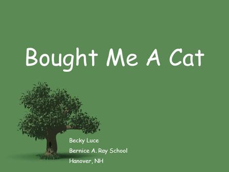 Bought Me A Cat Becky Luce Bernice A. Ray School Hanover, NH.