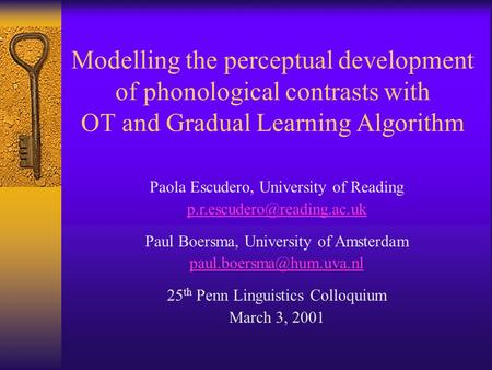 Modelling the perceptual development of phonological contrasts with OT and Gradual Learning Algorithm Paola Escudero, University of Reading