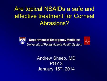 Are topical NSAIDs a safe and effective treatment for Corneal Abrasions? Department of Emergency Medicine University of Pennsylvania Health System Andrew.